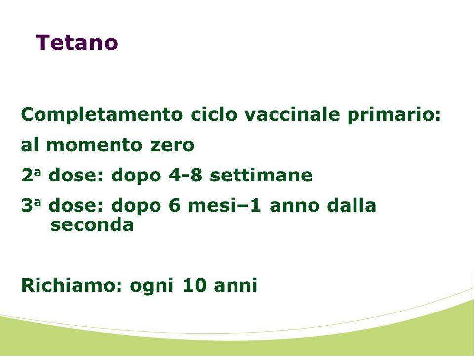 Tetano Completamento ciclo vaccinale primario: al momento zero 2 a dose: dopo 4-8 settimane 3 a dose: dopo 6 mesi–1 anno dalla seconda Richiamo: ogni