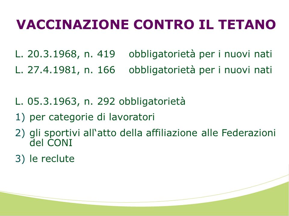 VACCINAZIONE CONTRO IL TETANO L. 20.3.1968, n. 419 obbligatorietà per i nuovi nati L. 27.4.1981, n. 166obbligatorietà per i nuovi nati L. 05.3.1963, n