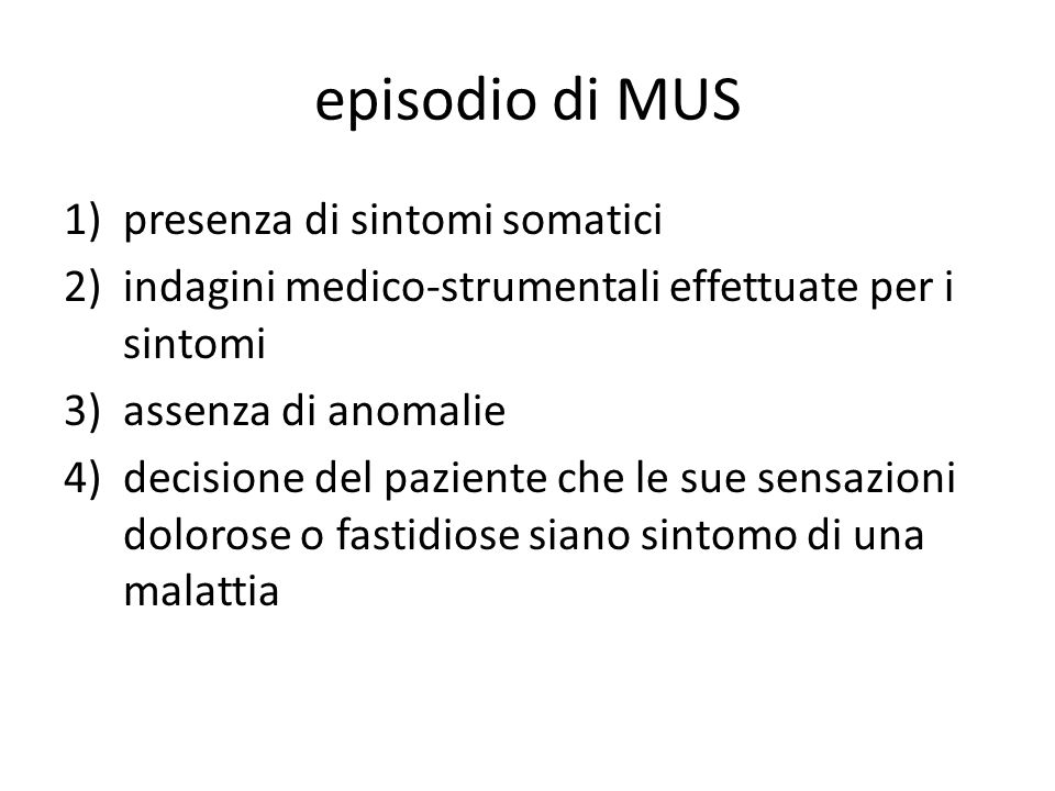 episodio di MUS 1)presenza di sintomi somatici 2)indagini medico-strumentali effettuate per i sintomi 3)assenza di anomalie 4)decisione del paziente c