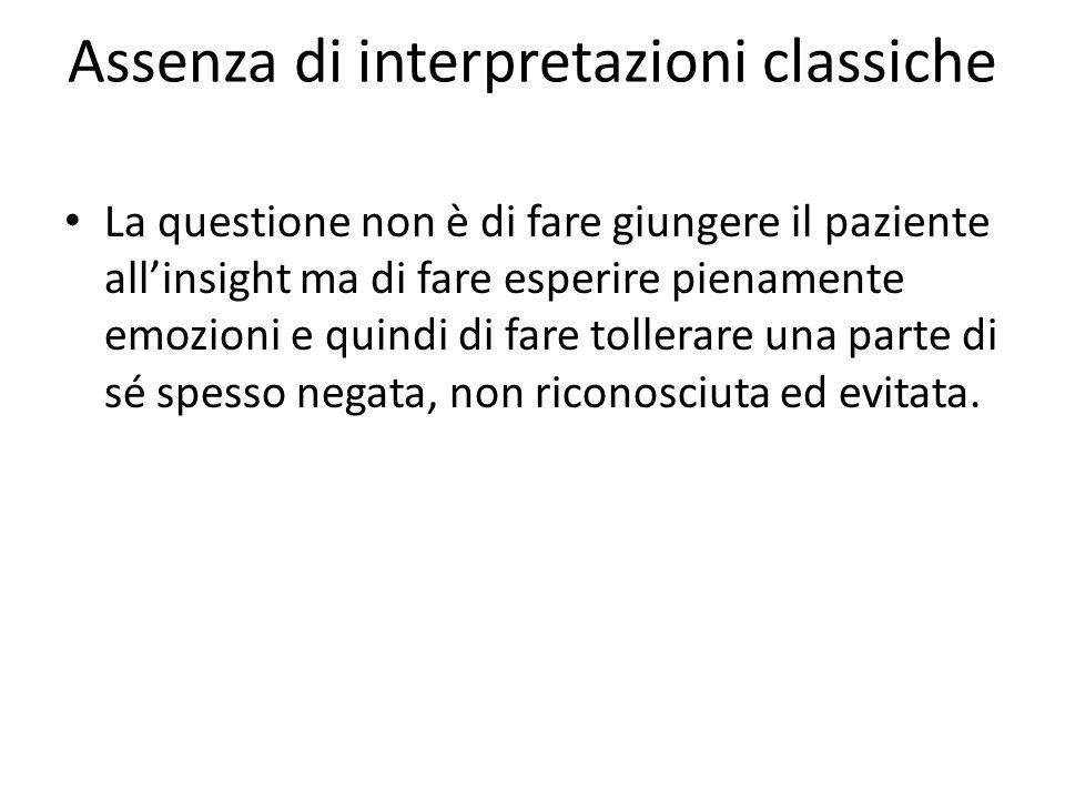 Assenza di interpretazioni classiche La questione non è di fare giungere il paziente allinsight ma di fare esperire pienamente emozioni e quindi di fa