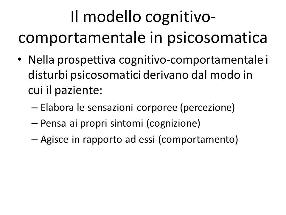 Il modello cognitivo- comportamentale in psicosomatica Nella prospettiva cognitivo-comportamentale i disturbi psicosomatici derivano dal modo in cui i