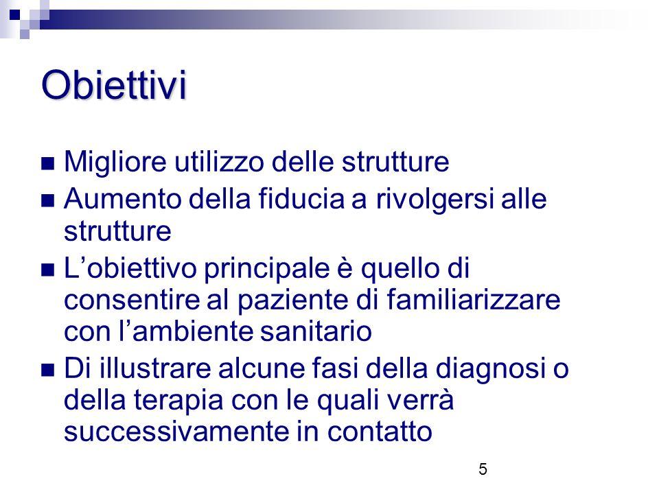5 Obiettivi Migliore utilizzo delle strutture Aumento della fiducia a rivolgersi alle strutture Lobiettivo principale è quello di consentire al paziente di familiarizzare con lambiente sanitario Di illustrare alcune fasi della diagnosi o della terapia con le quali verrà successivamente in contatto