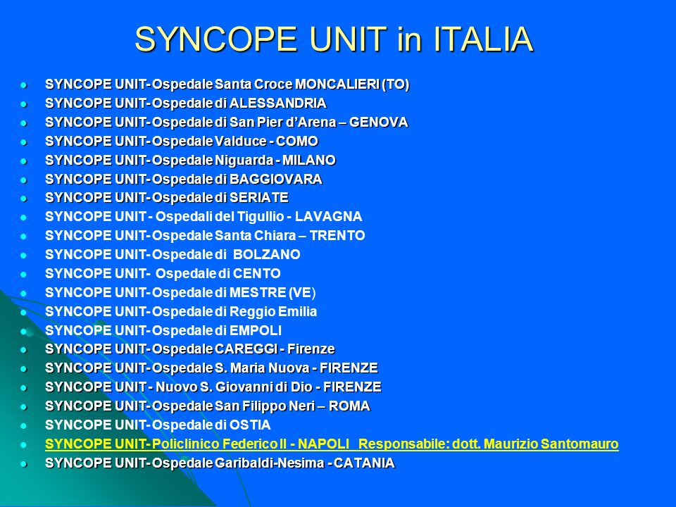 SYNCOPE UNIT in ITALIA SYNCOPE UNIT- Ospedale Santa Croce MONCALIERI (TO) SYNCOPE UNIT- Ospedale Santa Croce MONCALIERI (TO) SYNCOPE UNIT- Ospedale di ALESSANDRIA SYNCOPE UNIT- Ospedale di ALESSANDRIA SYNCOPE UNIT- Ospedale di San Pier dArena – GENOVA SYNCOPE UNIT- Ospedale di San Pier dArena – GENOVA SYNCOPE UNIT- Ospedale Valduce - COMO SYNCOPE UNIT- Ospedale Valduce - COMO SYNCOPE UNIT- Ospedale Niguarda - MILANO SYNCOPE UNIT- Ospedale Niguarda - MILANO SYNCOPE UNIT- Ospedale di BAGGIOVARA SYNCOPE UNIT- Ospedale di BAGGIOVARA SYNCOPE UNIT- Ospedale di SERIATE SYNCOPE UNIT- Ospedale di SERIATE SYNCOPE UNIT - Ospedali del Tigullio - LAVAGNA SYNCOPE UNIT- Ospedale Santa Chiara – TRENTO SYNCOPE UNIT- Ospedale di BOLZANO SYNCOPE UNIT- Ospedale di CENTO SYNCOPE UNIT- Ospedale di MESTRE (VE) SYNCOPE UNIT- Ospedale di Reggio Emilia SYNCOPE UNIT- Ospedale di EMPOLI SYNCOPE UNIT- Ospedale CAREGGI - Firenze SYNCOPE UNIT- Ospedale CAREGGI - Firenze SYNCOPE UNIT- Ospedale S.