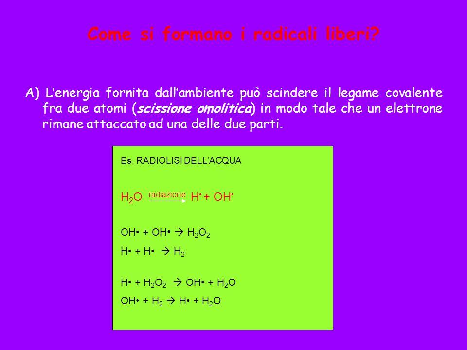 Come si formano i radicali liberi? A) Lenergia fornita dallambiente può scindere il legame covalente fra due atomi (scissione omolitica) in modo tale