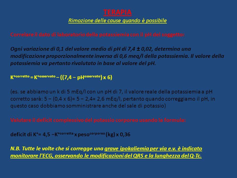 TERAPIA Rimozione delle cause quando è possibile Correlare il dato di laboratorio della potassiemia con il pH del soggetto: Ogni variazione di 0,1 del