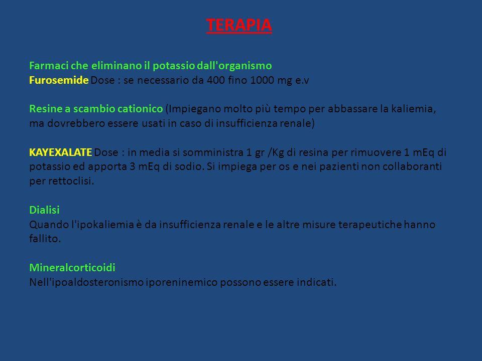 TERAPIA Farmaci che eliminano il potassio dall'organismo Furosemide Dose : se necessario da 400 fino 1000 mg e.v Resine a scambio cationico (Impiegano