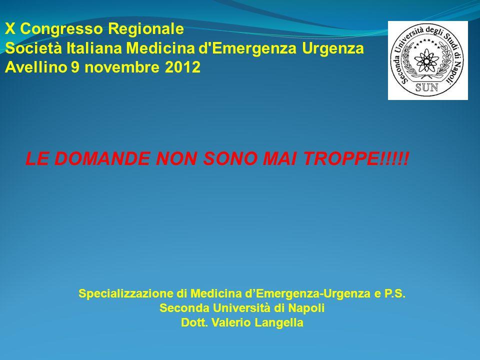 LE DOMANDE NON SONO MAI TROPPE!!!!! Specializzazione di Medicina dEmergenza-Urgenza e P.S. Seconda Università di Napoli Dott. Valerio Langella X Congr