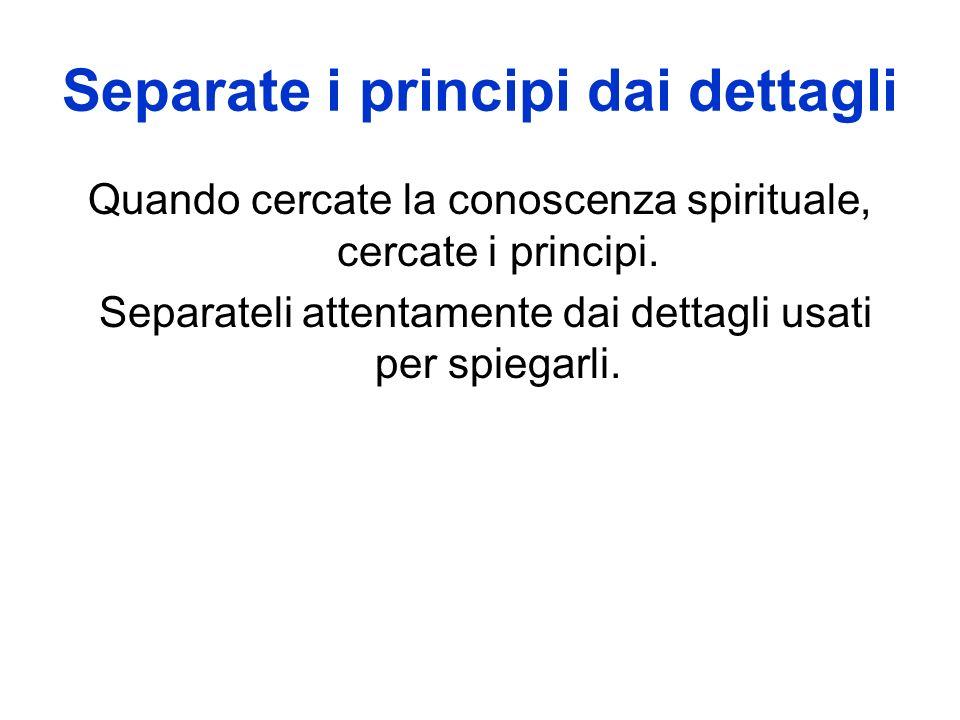 Separate i principi dai dettagli Quando cercate la conoscenza spirituale, cercate i principi.