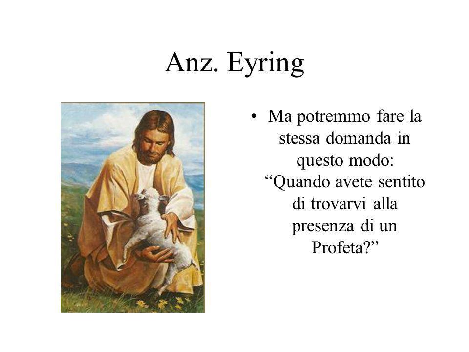 Anz. Eyring Ma potremmo fare la stessa domanda in questo modo: Quando avete sentito di trovarvi alla presenza di un Profeta?