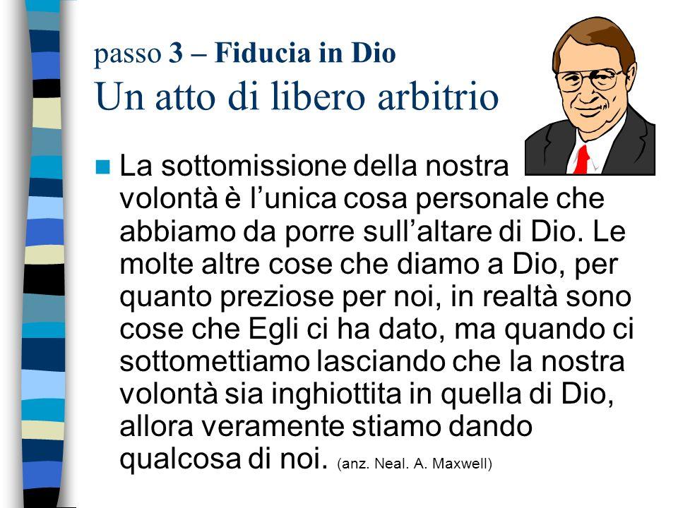 passo 3 – Fiducia in Dio Un atto di libero arbitrio La sottomissione della nostra volontà è lunica cosa personale che abbiamo da porre sullaltare di D