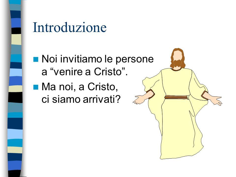 Introduzione Noi invitiamo le persone a venire a Cristo. Ma noi, a Cristo, ci siamo arrivati?