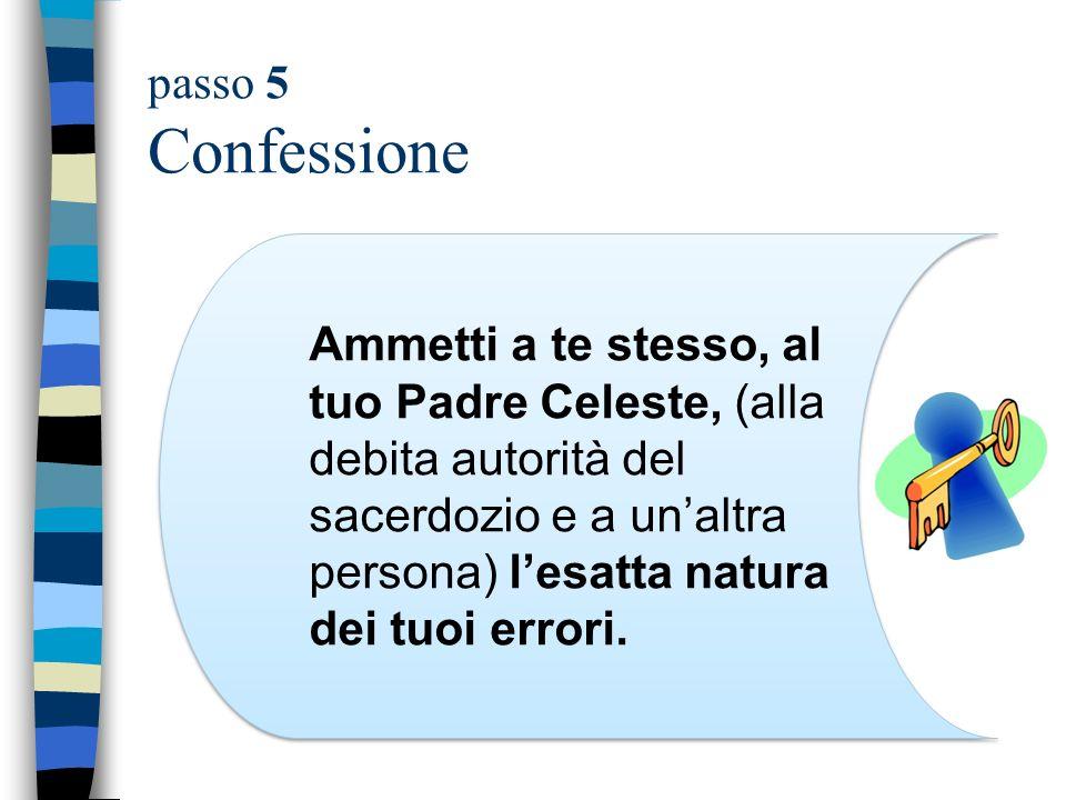 passo 5 Confessione Ammetti a te stesso, al tuo Padre Celeste, (alla debita autorità del sacerdozio e a unaltra persona) lesatta natura dei tuoi error
