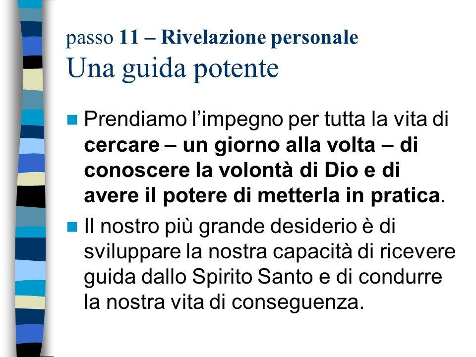 passo 11 – Rivelazione personale Una guida potente Prendiamo limpegno per tutta la vita di cercare – un giorno alla volta – di conoscere la volontà di