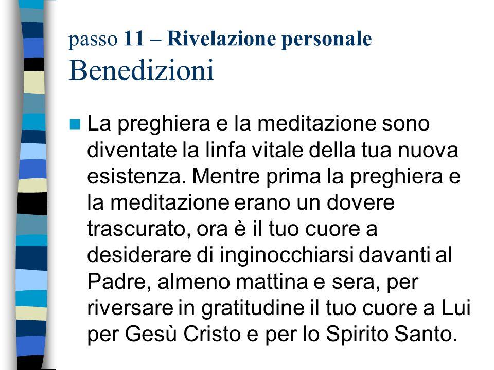 passo 11 – Rivelazione personale Benedizioni La preghiera e la meditazione sono diventate la linfa vitale della tua nuova esistenza. Mentre prima la p