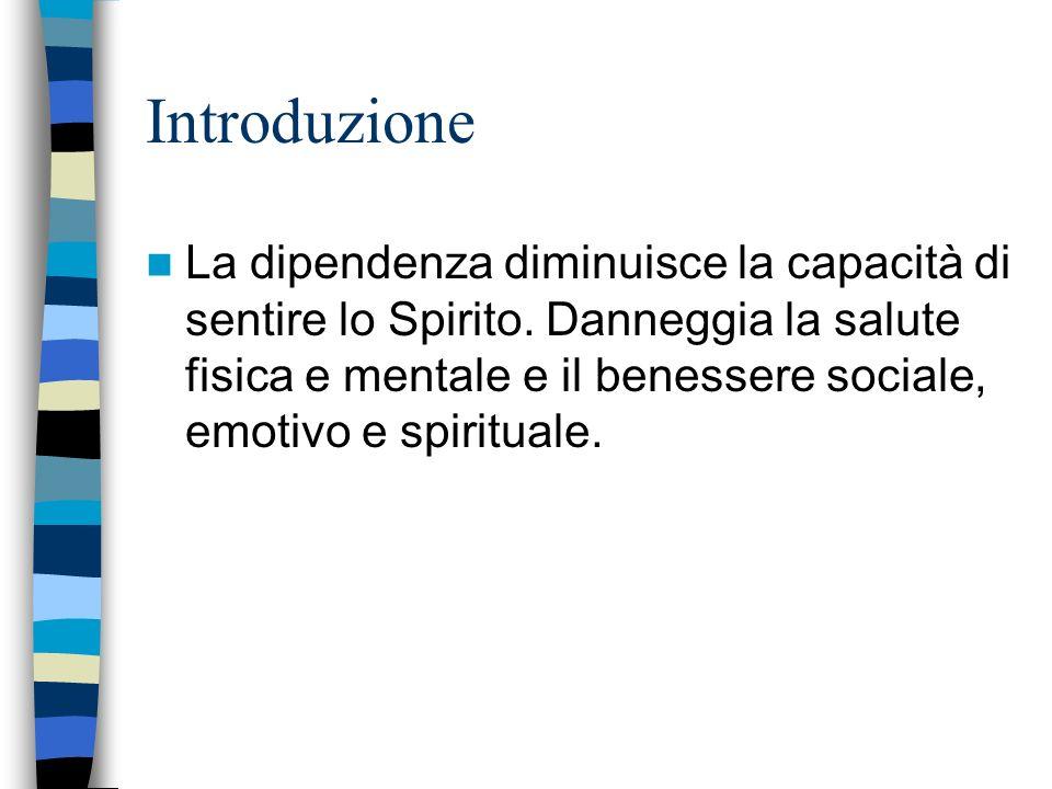 Introduzione La dipendenza diminuisce la capacità di sentire lo Spirito. Danneggia la salute fisica e mentale e il benessere sociale, emotivo e spirit