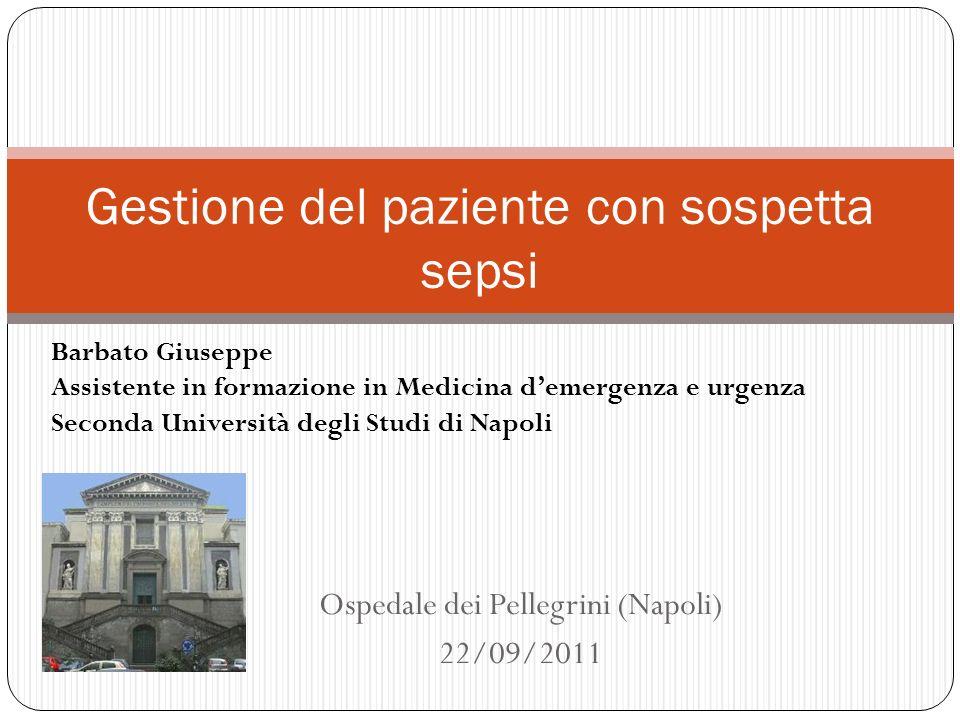 Ospedale dei Pellegrini (Napoli) 22/09/2011 Gestione del paziente con sospetta sepsi Barbato Giuseppe Assistente in formazione in Medicina demergenza