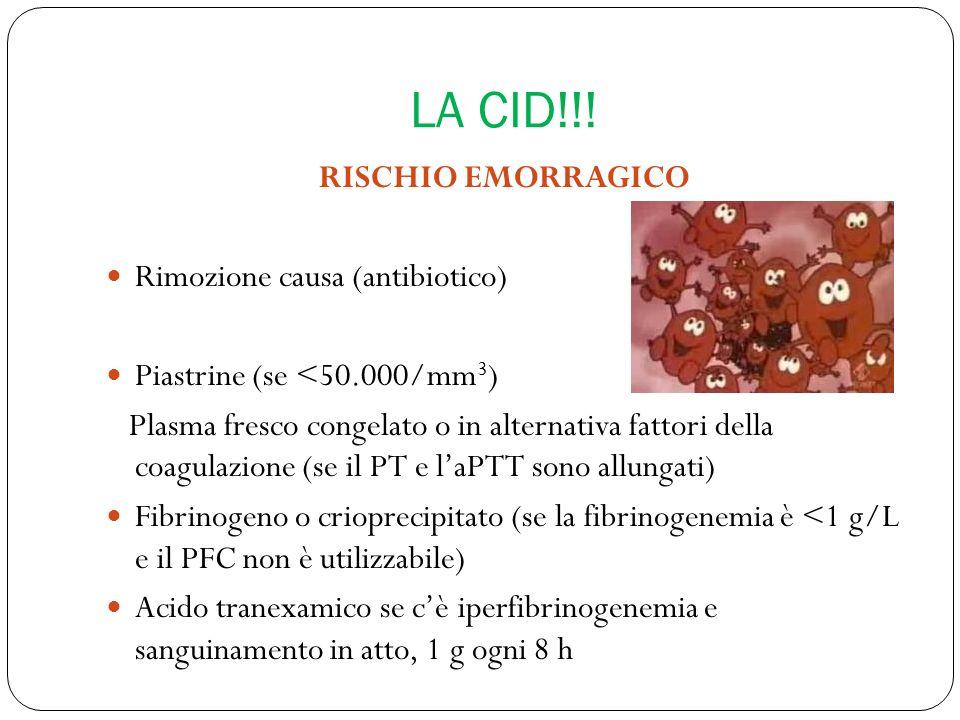 LA CID!!! RISCHIO EMORRAGICO Rimozione causa (antibiotico) Piastrine (se <50.000/mm 3 ) Plasma fresco congelato o in alternativa fattori della coagula