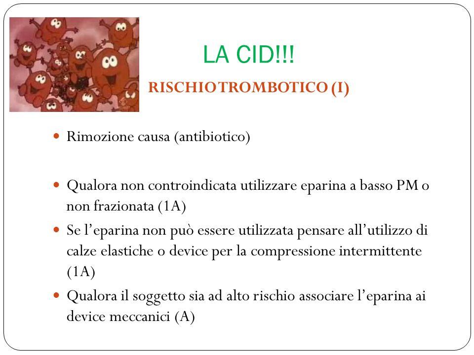 LA CID!!! RISCHIO TROMBOTICO (I) Rimozione causa (antibiotico) Qualora non controindicata utilizzare eparina a basso PM o non frazionata (1A) Se lepar