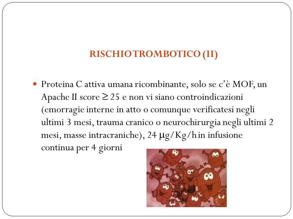 RISCHIO TROMBOTICO (II) Proteina C attiva umana ricombinante, solo se cè MOF, un Apache II score 25 e non vi siano controindicazioni (emorragie intern