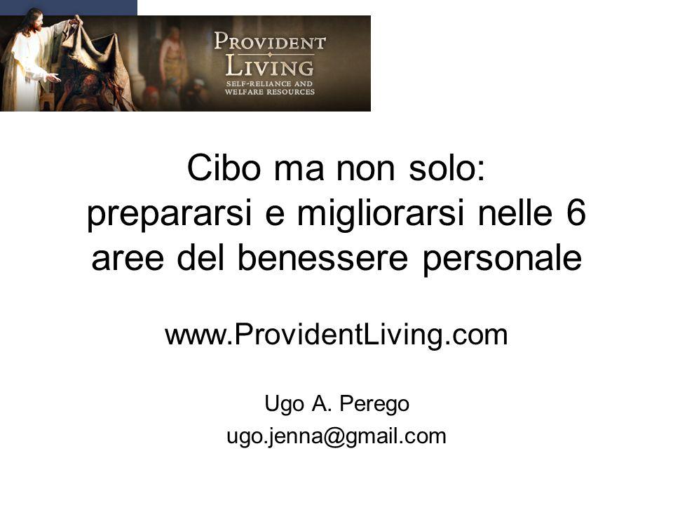 Cibo ma non solo: prepararsi e migliorarsi nelle 6 aree del benessere personale www.ProvidentLiving.com Ugo A. Perego ugo.jenna@gmail.com