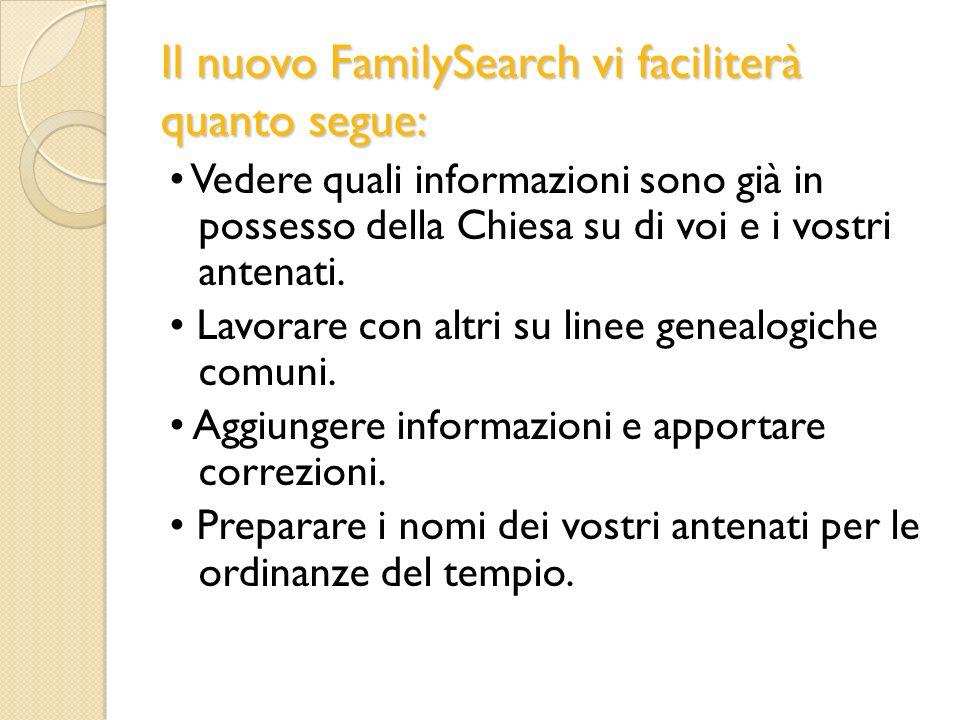 Il nuovo FamilySearch vi faciliterà quanto segue: Vedere quali informazioni sono già in possesso della Chiesa su di voi e i vostri antenati. Lavorare