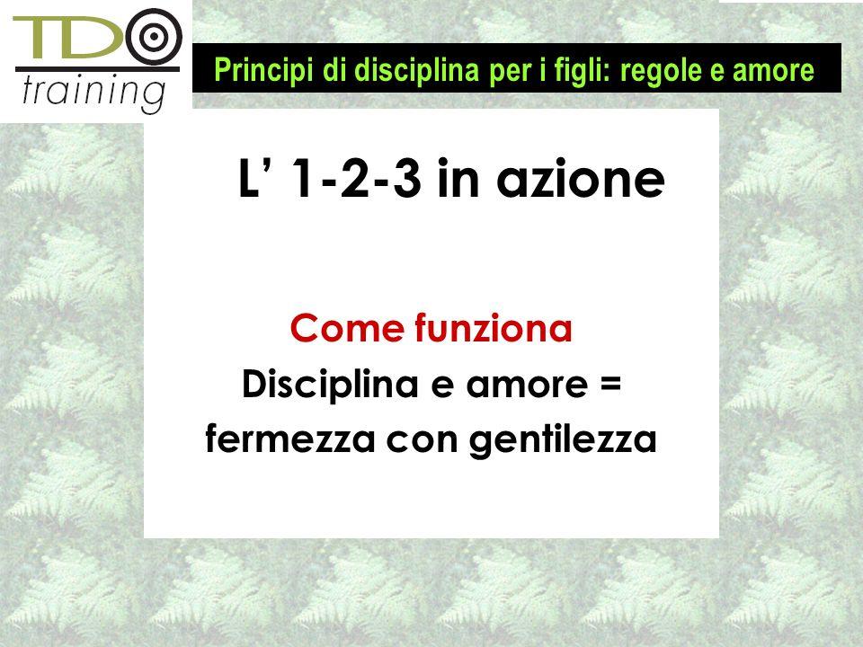 Come funziona Disciplina e amore = fermezza con gentilezza L 1-2-3 in azione Principi di disciplina per i figli: regole e amore