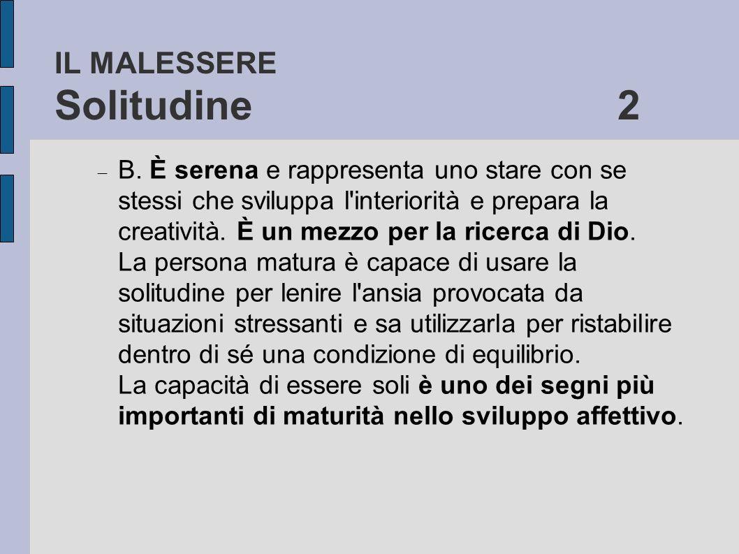 IL MALESSERE Solitudine 2 B. È serena e rappresenta uno stare con se stessi che sviluppa l'interiorità e prepara la creatività. È un mezzo per la rice