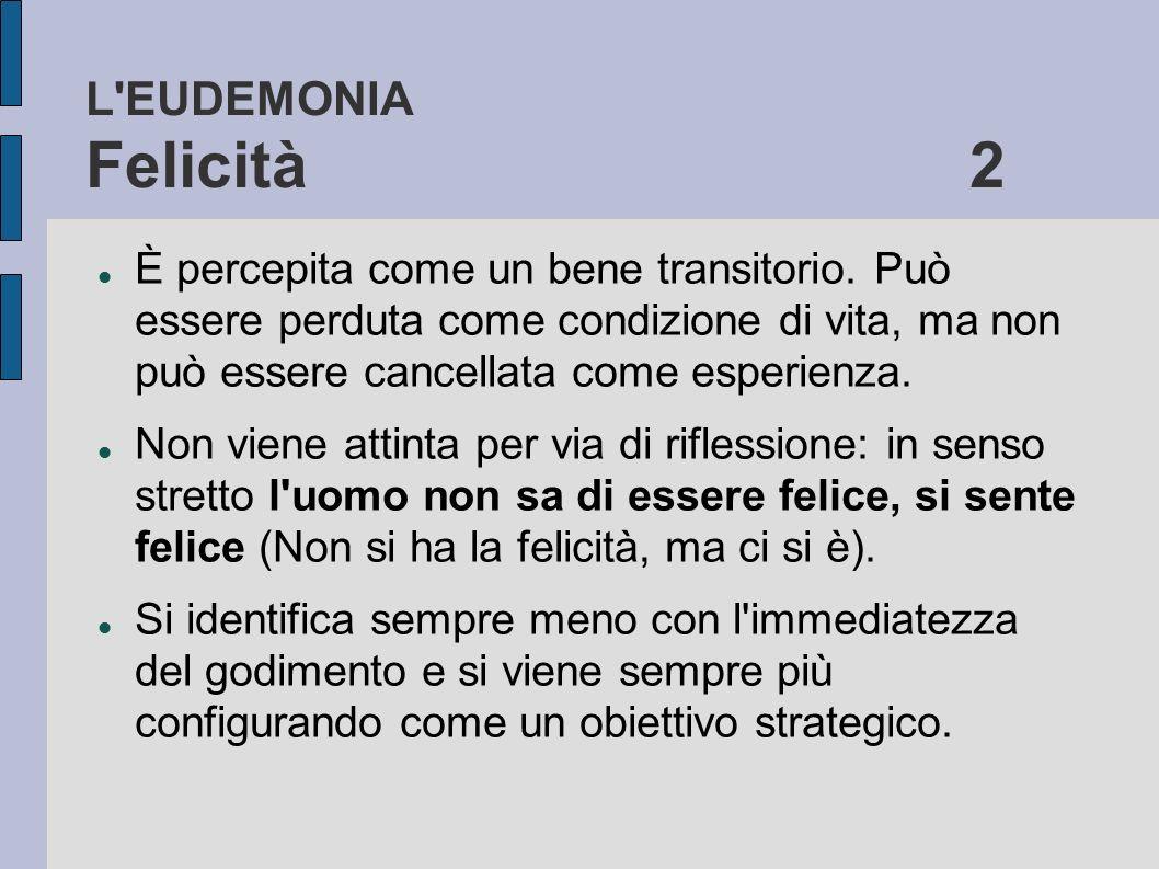 L'EUDEMONIA Felicità 2 È percepita come un bene transitorio. Può essere perduta come condizione di vita, ma non può essere cancellata come esperienza.