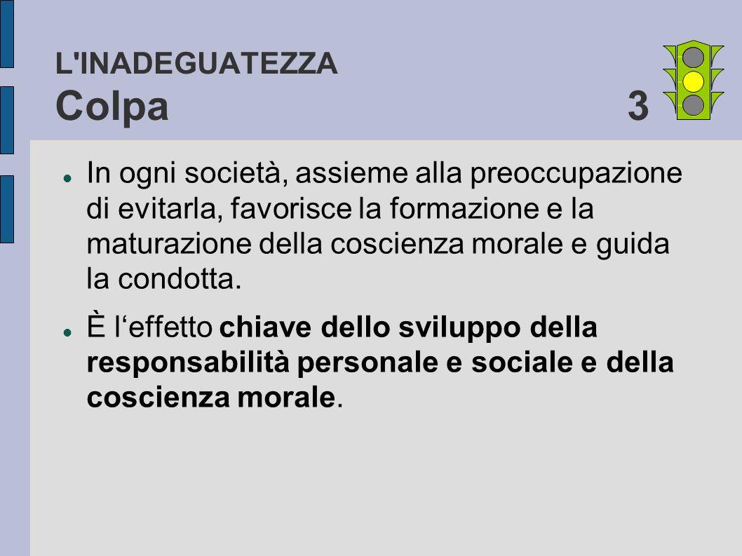 L'INADEGUATEZZA Colpa 3 In ogni società, assieme alla preoccupazione di evitarla, favorisce la formazione e la maturazione della coscienza morale e gu