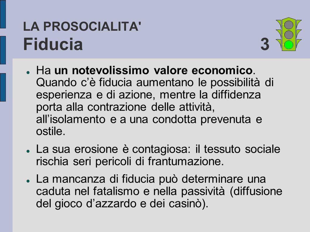LA PROSOCIALITA' Fiducia 3 Ha un notevolissimo valore economico. Quando cè fiducia aumentano le possibilità di esperienza e di azione, mentre la diffi