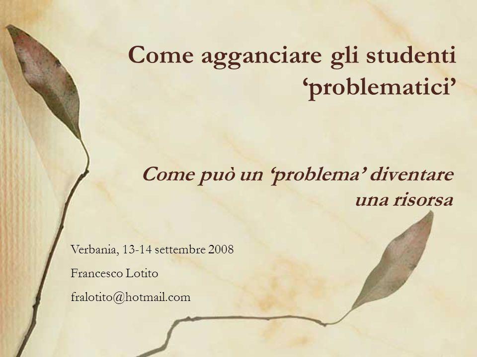 Come agganciare gli studenti problematici Come può un problema diventare una risorsa Verbania, 13-14 settembre 2008 Francesco Lotito fralotito@hotmail.com