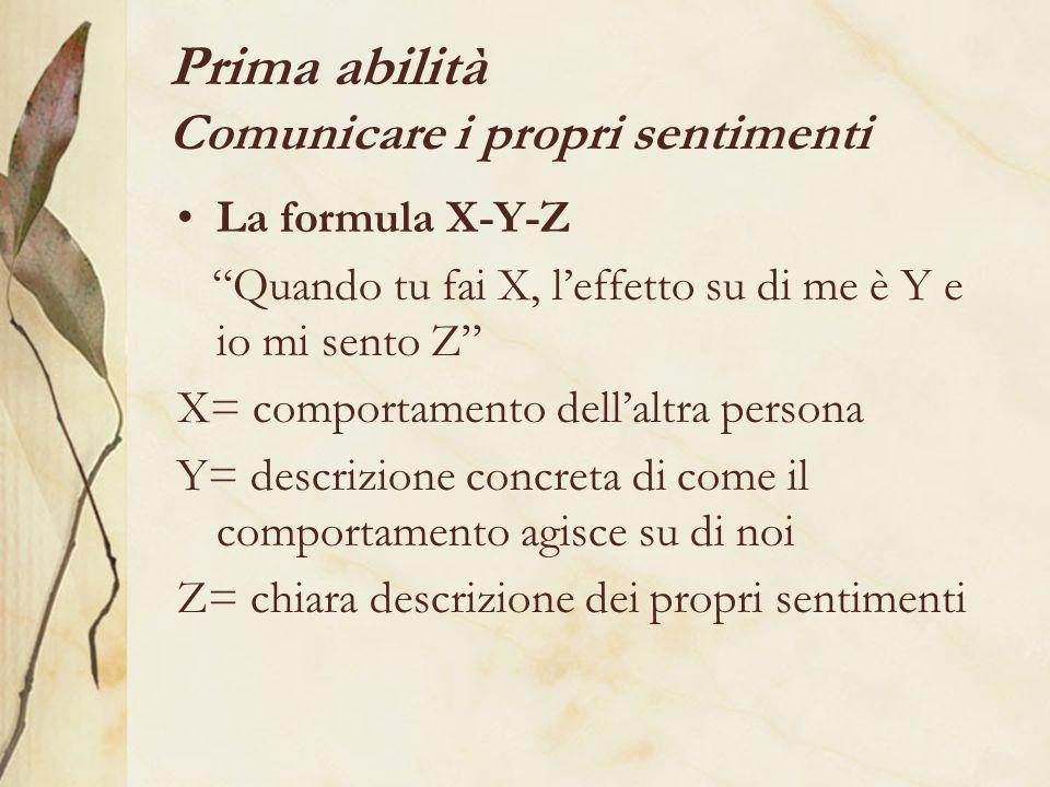 Prima abilità Comunicare i propri sentimenti La formula X-Y-Z Quando tu fai X, leffetto su di me è Y e io mi sento Z X= comportamento dellaltra persona Y= descrizione concreta di come il comportamento agisce su di noi Z= chiara descrizione dei propri sentimenti