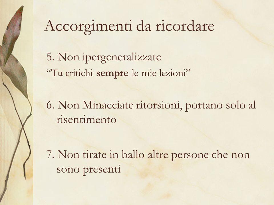 Accorgimenti da ricordare 5. Non ipergeneralizzate Tu critichi sempre le mie lezioni 6. Non Minacciate ritorsioni, portano solo al risentimento 7. Non