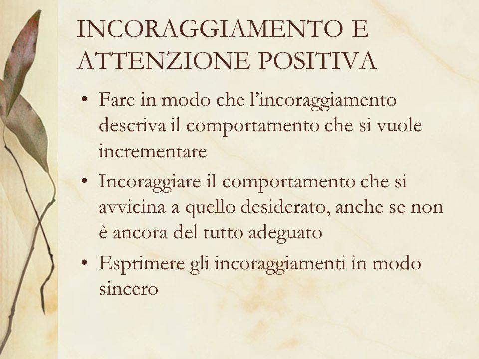 INCORAGGIAMENTO E ATTENZIONE POSITIVA Fare in modo che lincoraggiamento descriva il comportamento che si vuole incrementare Incoraggiare il comportamento che si avvicina a quello desiderato, anche se non è ancora del tutto adeguato Esprimere gli incoraggiamenti in modo sincero