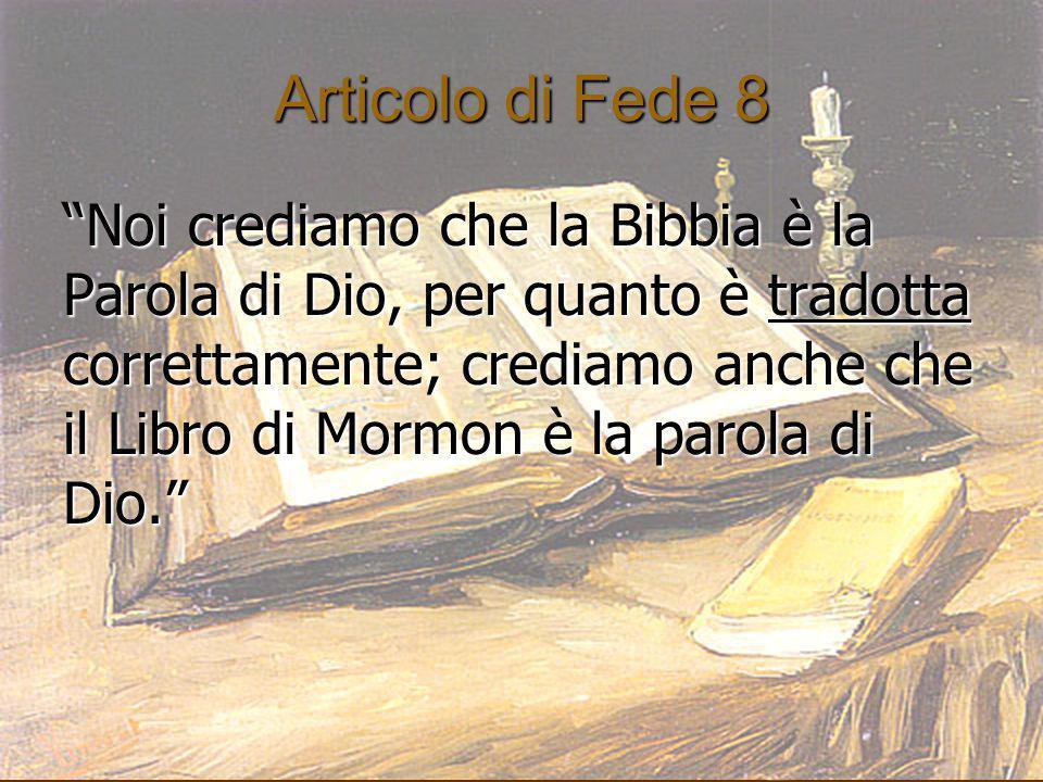 Articolo di Fede 8 Noi crediamo che la Bibbia è la Parola di Dio, per quanto è tradotta correttamente; crediamo anche che il Libro di Mormon è la paro