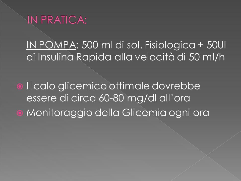 IN POMPA: 500 ml di sol. Fisiologica + 50UI di Insulina Rapida alla velocità di 50 ml/h Il calo glicemico ottimale dovrebbe essere di circa 60-80 mg/d