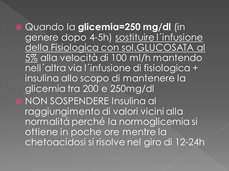 Quando la glicemia=250 mg/dl ( in genere dopo 4-5h) sostituire l´infusione della Fisiologica con sol.GLUCOSATA al 5% alla velocità di 100 ml/h mantend