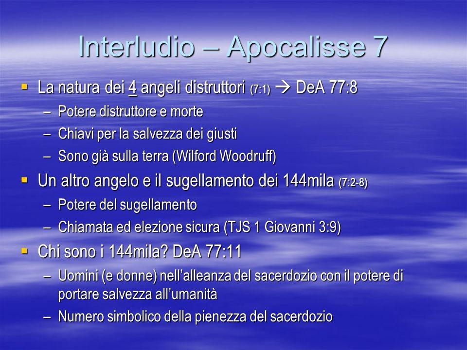 Interludio – Apocalisse 7 La natura dei 4 angeli distruttori (7:1) DeA 77:8 La natura dei 4 angeli distruttori (7:1) DeA 77:8 –Potere distruttore e mo