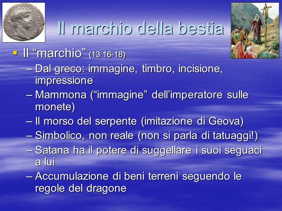 Il marchio della bestia Il marchio (13:16-18) Il marchio (13:16-18) –Dal greco: immagine, timbro, incisione, impressione –Mammona (immagine dellimpera