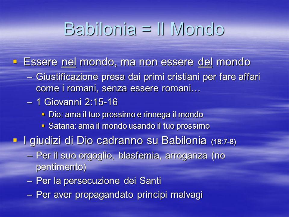 Babilonia = Il Mondo Essere nel mondo, ma non essere del mondo Essere nel mondo, ma non essere del mondo –Giustificazione presa dai primi cristiani pe