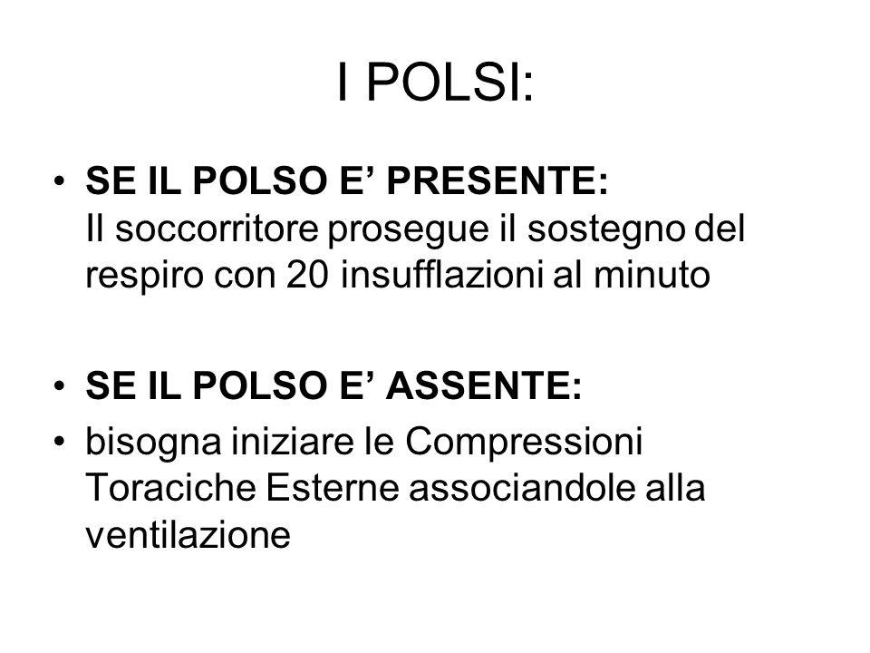 I POLSI: SE IL POLSO E PRESENTE: Il soccorritore prosegue il sostegno del respiro con 20 insufflazioni al minuto SE IL POLSO E ASSENTE: bisogna inizia