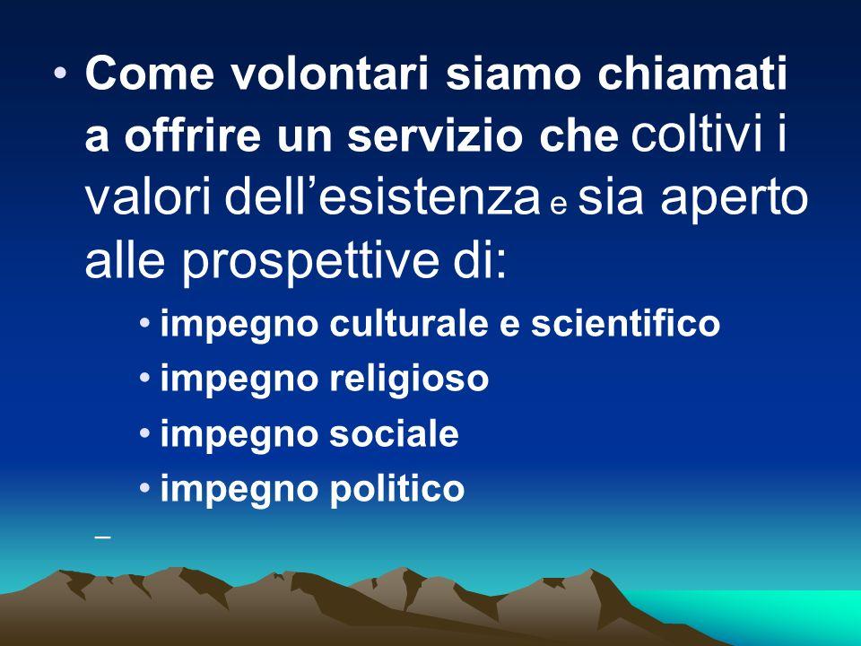 Come volontari siamo chiamati a offrire un servizio che coltivi i valori dellesistenza e sia aperto alle prospettive di: impegno culturale e scientifi