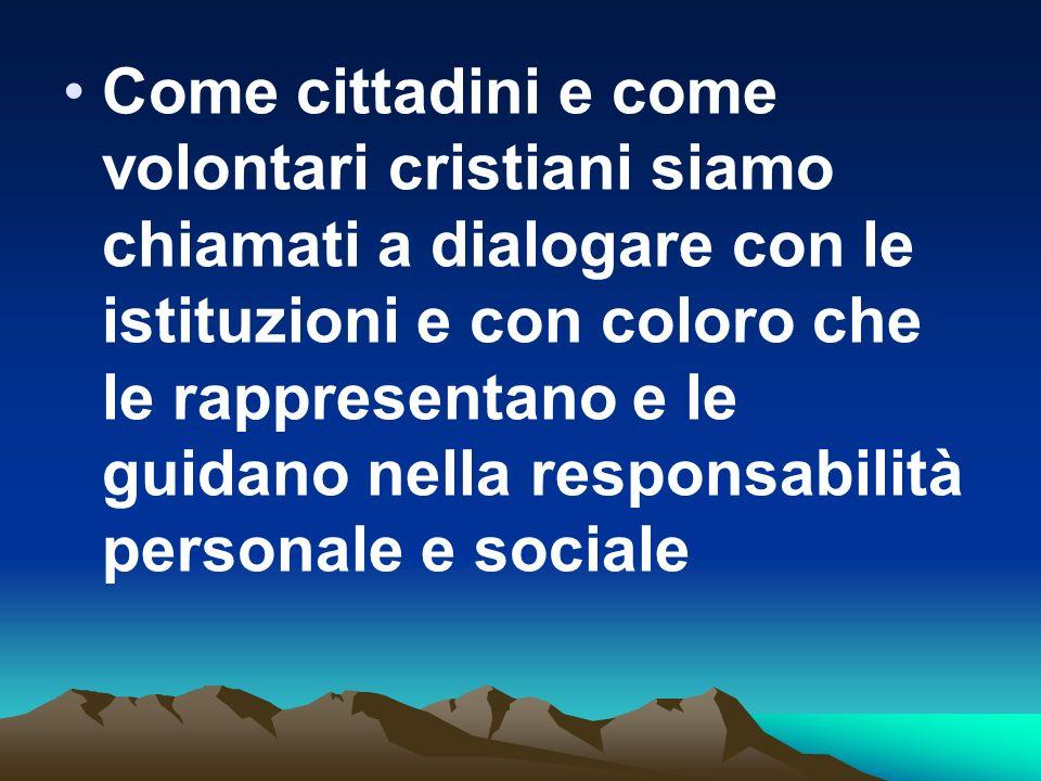 Come cittadini e come volontari cristiani siamo chiamati a dialogare con le istituzioni e con coloro che le rappresentano e le guidano nella responsab