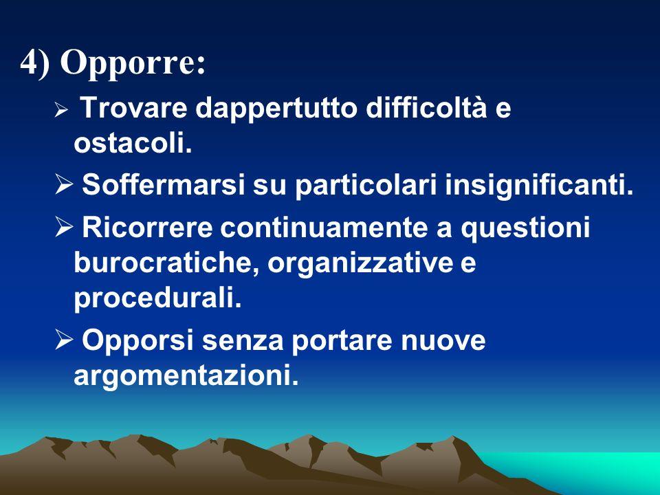 4) Opporre: Trovare dappertutto difficoltà e ostacoli.