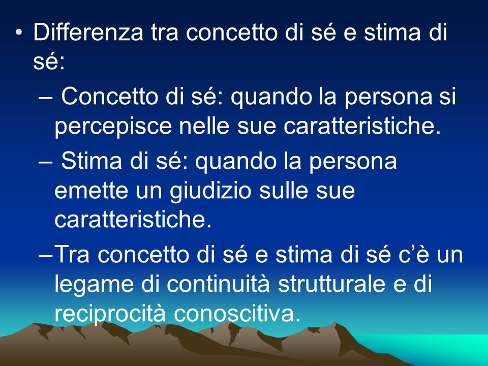 Differenza tra concetto di sé e stima di sé: – Concetto di sé: quando la persona si percepisce nelle sue caratteristiche.