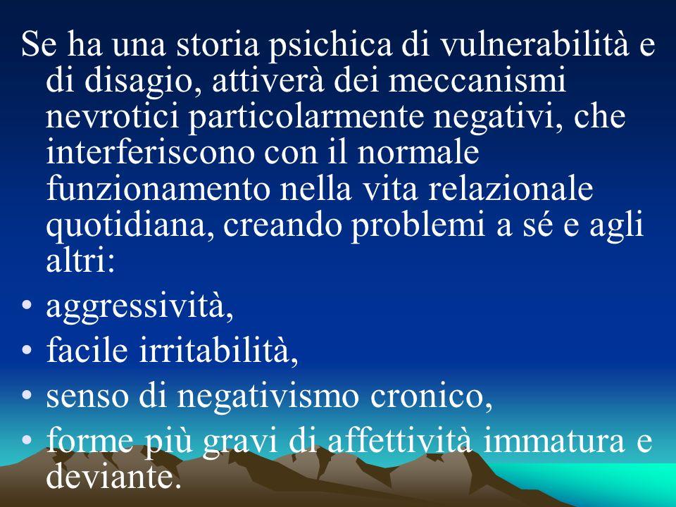 Se ha una storia psichica di vulnerabilità e di disagio, attiverà dei meccanismi nevrotici particolarmente negativi, che interferiscono con il normale