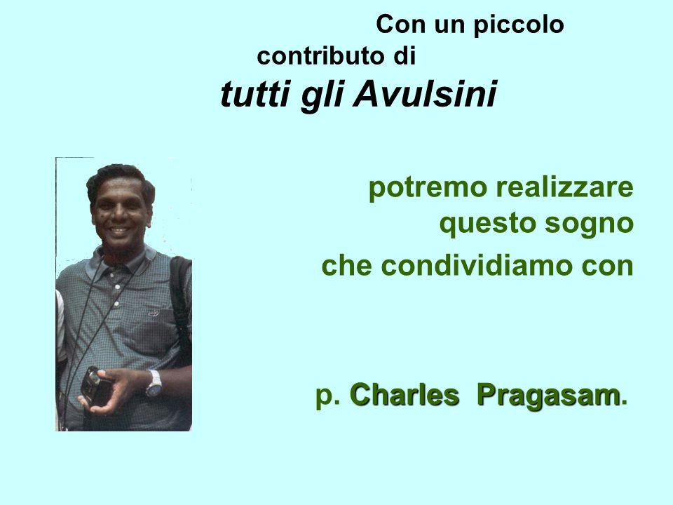 Con un piccolo contributo di tutti gli Avulsini potremo realizzare questo sogno che condividiamo con Charles Pragasam p. Charles Pragasam.