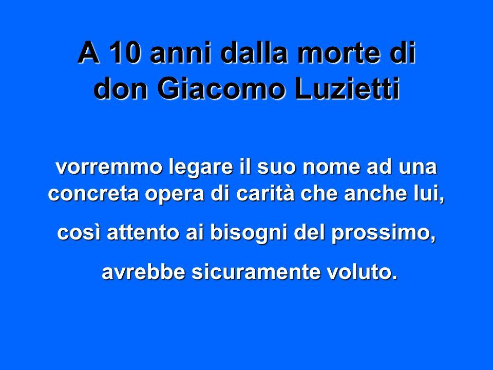 A 10 anni dalla morte di don Giacomo Luzietti vorremmo legare il suo nome ad una concreta opera di carità che anche lui, così attento ai bisogni del p