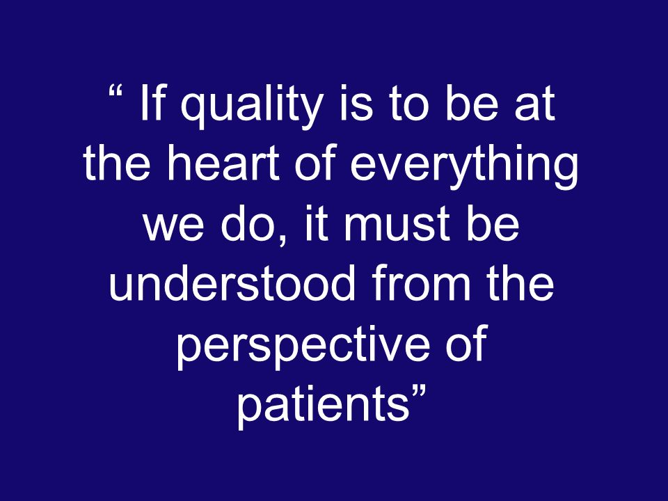 If quality is to be at the heart of everything we do, it must be understood from the perspective of patients