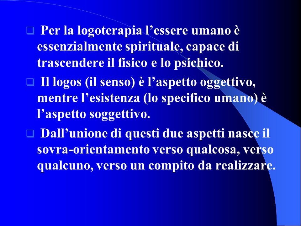 Per la logoterapia lessere umano è essenzialmente spirituale, capace di trascendere il fisico e lo psichico. Il logos (il senso) è laspetto oggettivo,